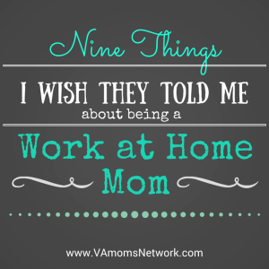 9 Things I Wish They Told Me about being a Work at Home Mom - www.VAMomsNetwork.com