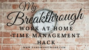 My Breakthrough Work at Home Time Management Hack - Tips and a free printable. My Breakthrough Work at Home Time Management Hack - www.VAMomsNetwork.com
