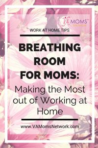 Breathing Room for Moms: Making the Most out of Working at Home - VA Moms Network